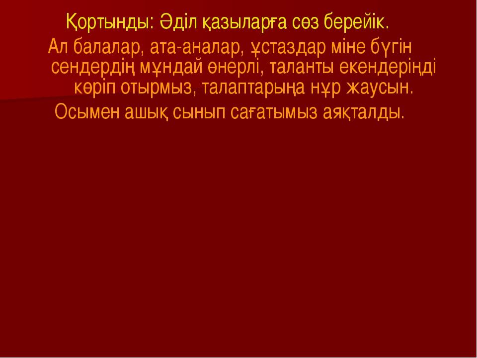 Қортынды: Әділ қазыларға сөз берейік. Ал балалар, ата-аналар, ұстаздар міне б...