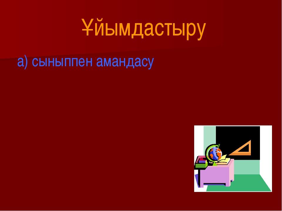 Ұйымдастыру а) сыныппен амандасу