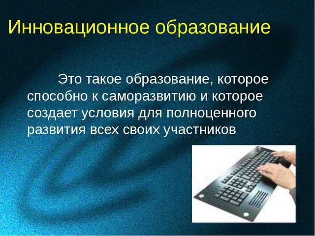 Инновационное образование Это такое образование, которое способно к самораз...