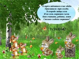 7∙(3+3)=42 К трём зайчатам в час обеда Прискакали три соседа. В огороде зайцы