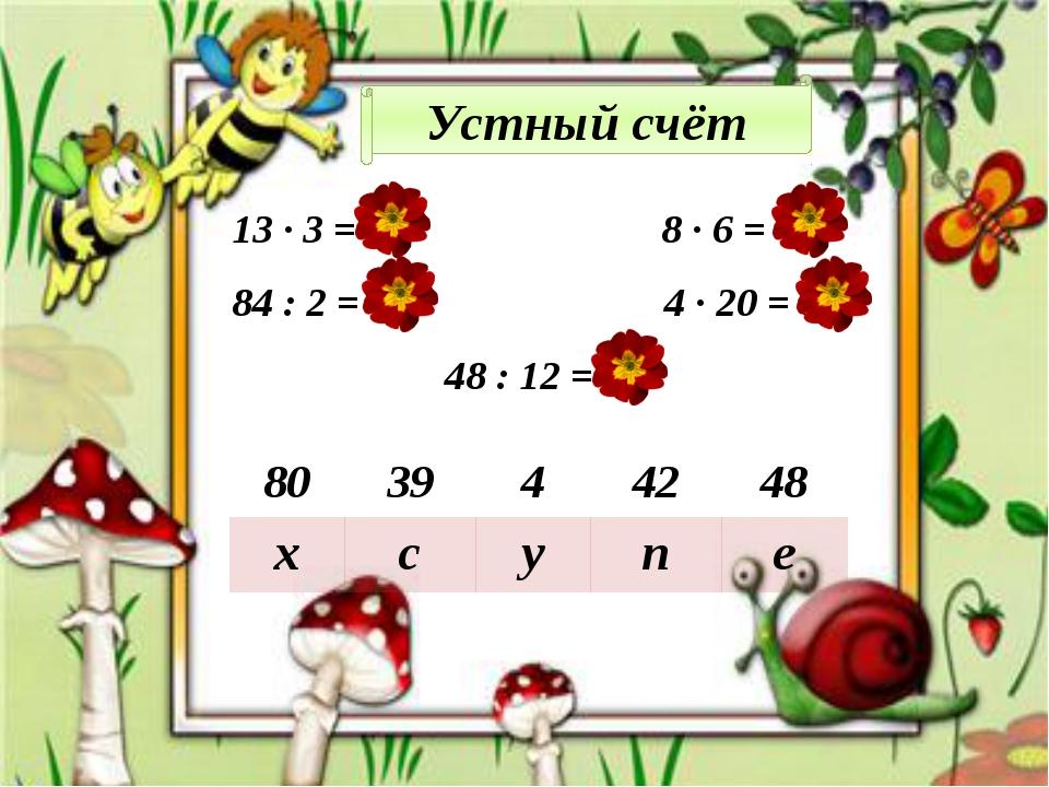 13 ∙ 3 = 39 8 ∙ 6 = 48 84 : 2 = 42 4 ∙ 20 = 80 48 : 12 = 4 80 39 4 42 48 х с...