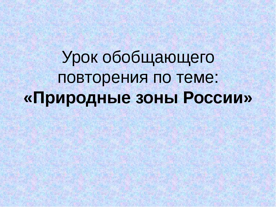 Урок обобщающего повторения по теме: «Природные зоны России»