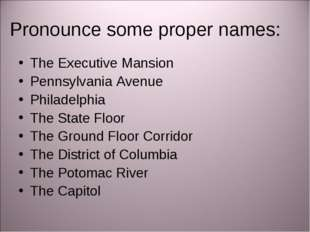 Pronounce some proper names: The Executive Mansion Pennsylvania Avenue Philad