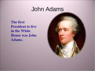 John Adams The first President to live in the White House was John Adams.