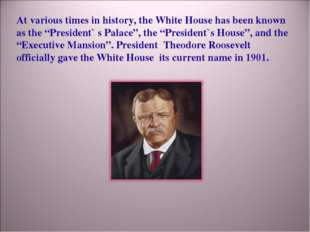 "At various times in history, the White House has been known as the ""President"