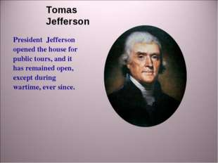 Tomas Jefferson President Jefferson opened the house for public tours, and it