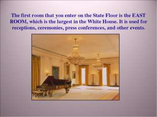 The first room that you enter on the State Floor is the EAST ROOM, which is t