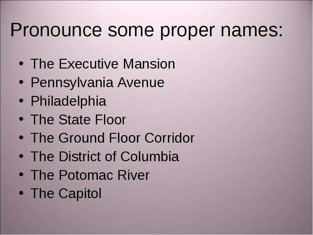 Pronounce some proper names: The Executive Mansion Pennsylvania Avenue Philad...