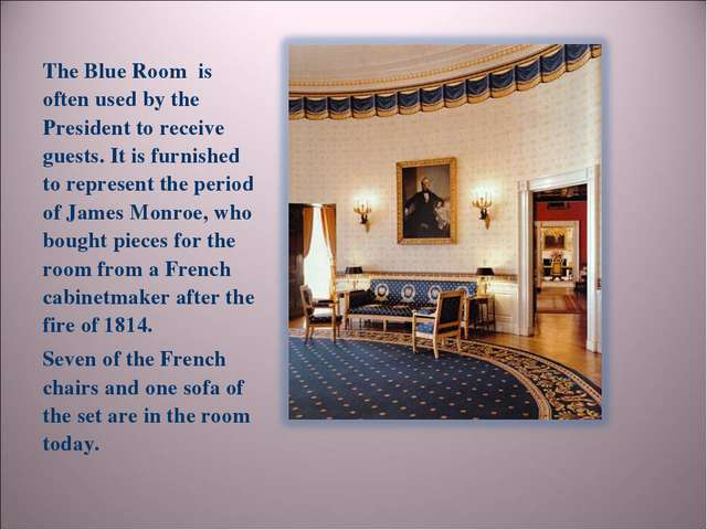 The Blue Room is often used by the President to receive guests. It is furnish...
