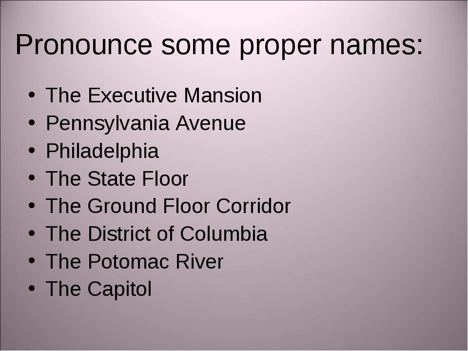 Pronounce some proper names: The Executive Mansion Pennsylvania Avenue Philad...