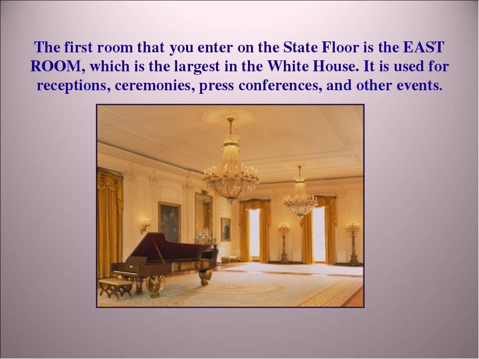 The first room that you enter on the State Floor is the EAST ROOM, which is t...