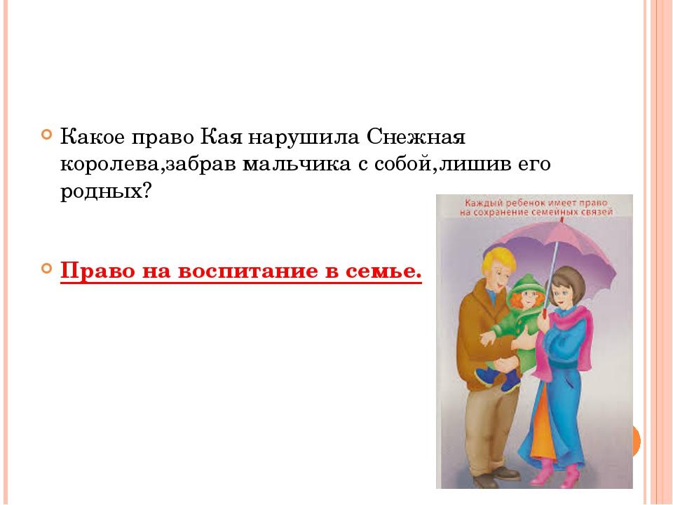Какое право Кая нарушила Снежная королева,забрав мальчика с собой,лишив его...
