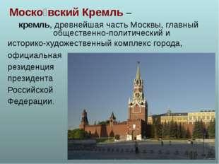Моско́вский Кремль – кремль, древнейшая часть Москвы, главный общественно-пол
