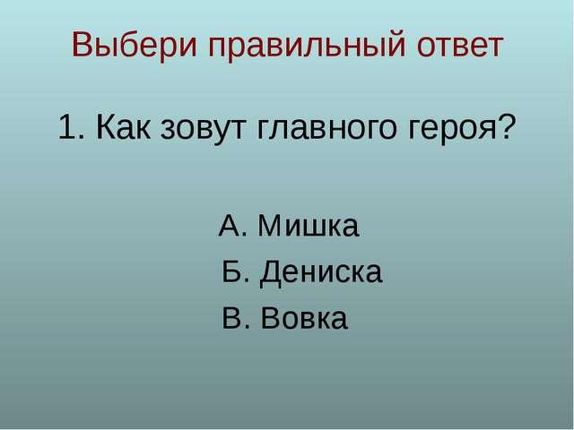 Выбери правильный ответ Как зовут главного героя? А. Мишка Б. Дениска В. Вовка