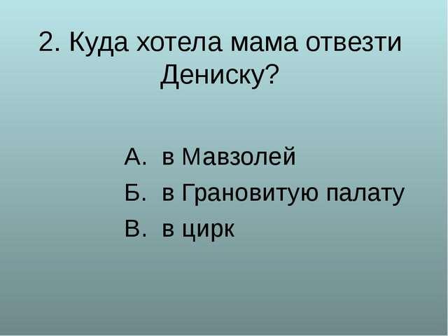 2. Куда хотела мама отвезти Дениску? А. в Мавзолей Б. в Грановитую палату В....