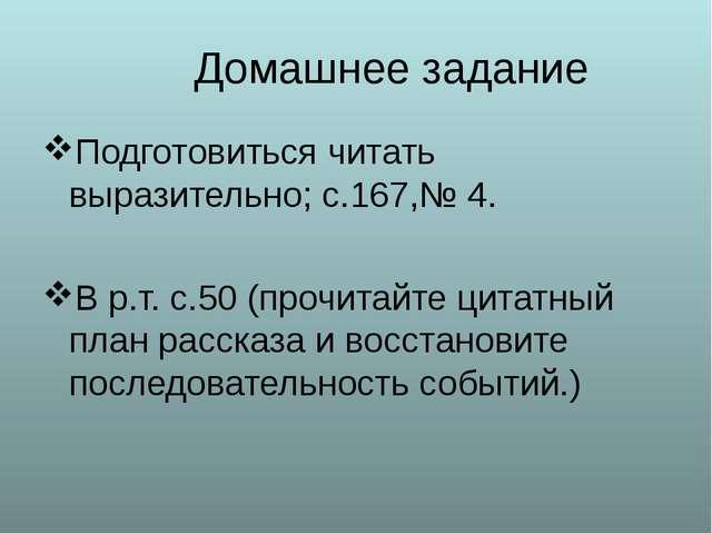 Домашнее задание Подготовиться читать выразительно; с.167,№ 4. В р.т. с.50 (п...
