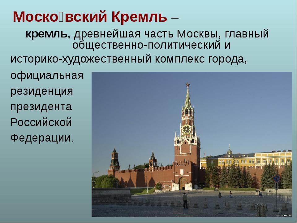 Моско́вский Кремль – кремль, древнейшая часть Москвы, главный общественно-пол...