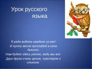 Урок русского языка Я рада видеть каждого из вас! И пусть весна прохладой в