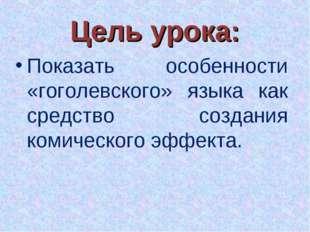 Цель урока: Показать особенности «гоголевского» языка как средство создания к
