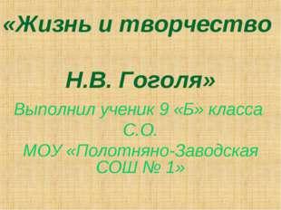 «Жизнь и творчество Н.В. Гоголя» Выполнил ученик 9 «Б» класса С.О. МОУ «Полот