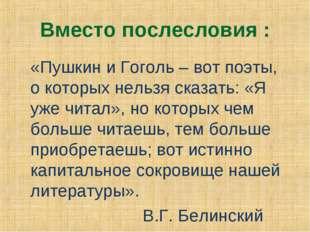 Вместо послесловия : «Пушкин и Гоголь – вот поэты, о которых нельзя сказать: