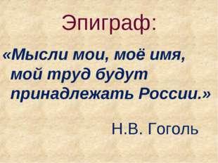 Эпиграф: «Мысли мои, моё имя, мой труд будут принадлежать России.»  Н.