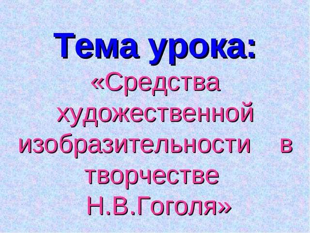 Тема урока: «Средства художественной изобразительности в творчестве Н.В.Гоголя»