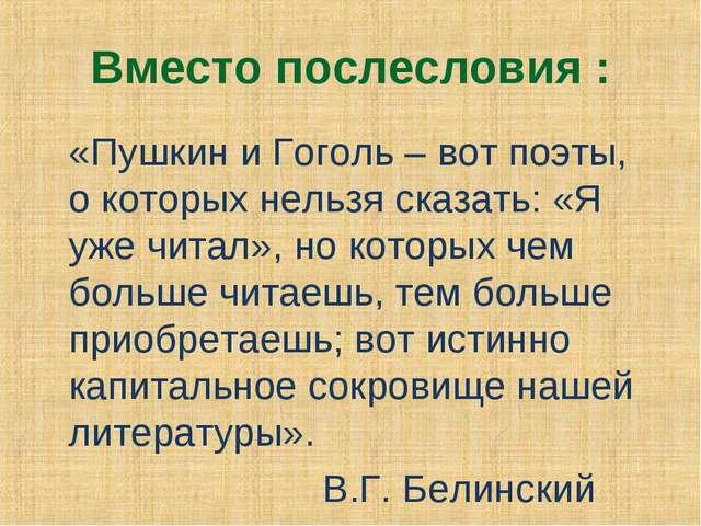 Вместо послесловия : «Пушкин и Гоголь – вот поэты, о которых нельзя сказать:...