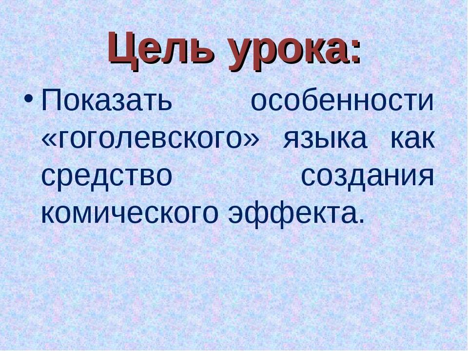 Цель урока: Показать особенности «гоголевского» языка как средство создания к...