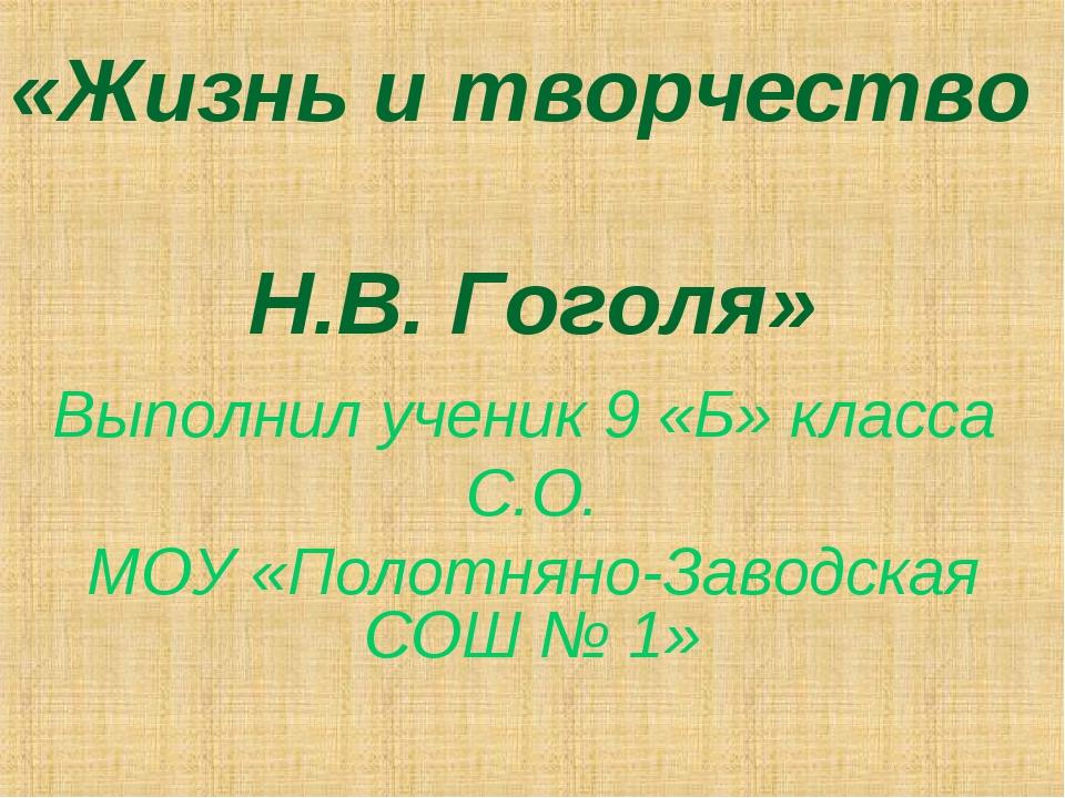 «Жизнь и творчество Н.В. Гоголя» Выполнил ученик 9 «Б» класса С.О. МОУ «Полот...
