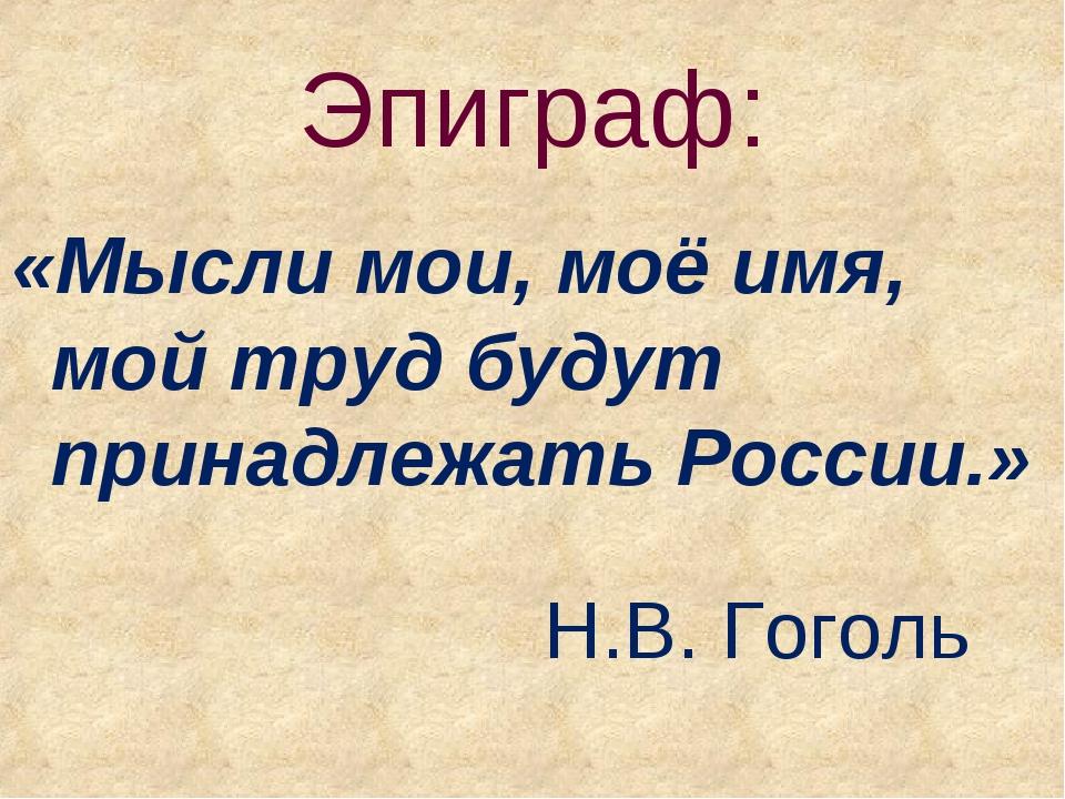 Эпиграф: «Мысли мои, моё имя, мой труд будут принадлежать России.»  Н....