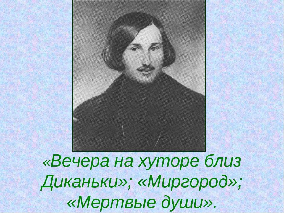 «Вечера на хуторе близ Диканьки»; «Миргород»; «Мертвые души».