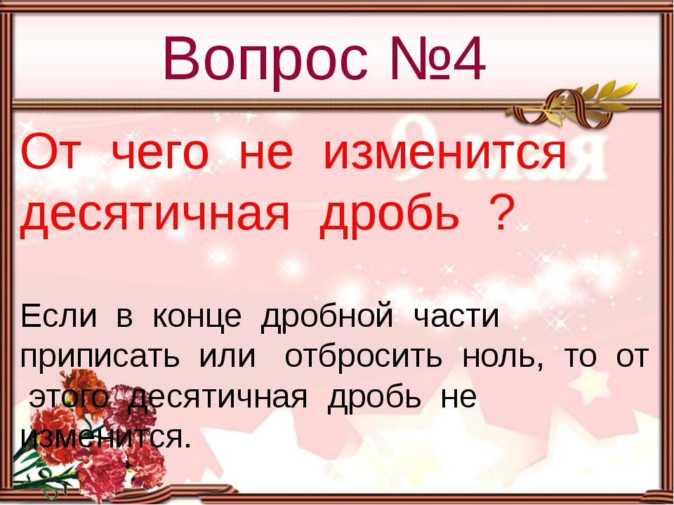 Вопрос №4 От чего не изменится десятичная дробь ? Если в конце дробной части...