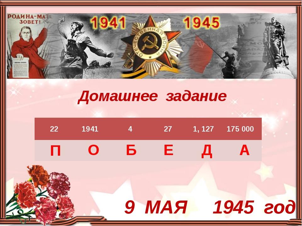 Домашнее задание 9 МАЯ 1945 год 22 1941 4 27 1, 127 175 000 П О Б Е Д А