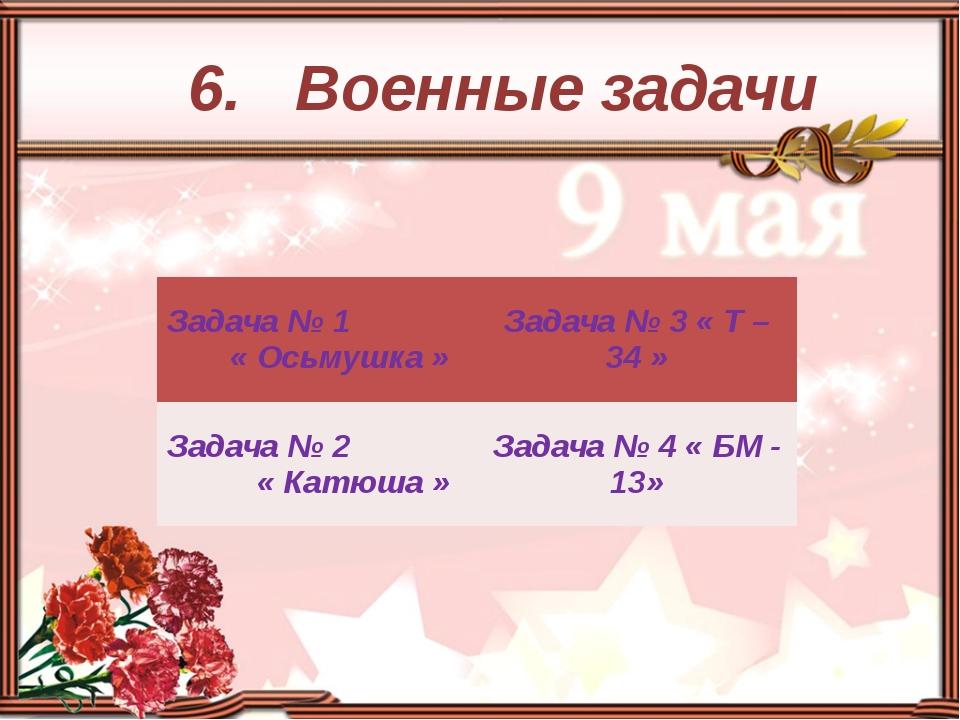 6. Военные задачи Задача № 1 « Осьмушка» Задача № 3 « Т – 34 » Задача № 2 «...