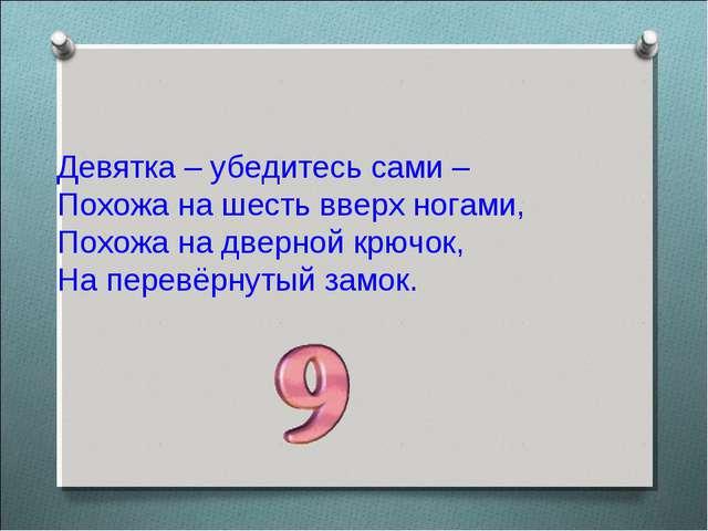 Девятка – убедитесь сами – Похожа на шесть вверх ногами, Похожа на дверной кр...