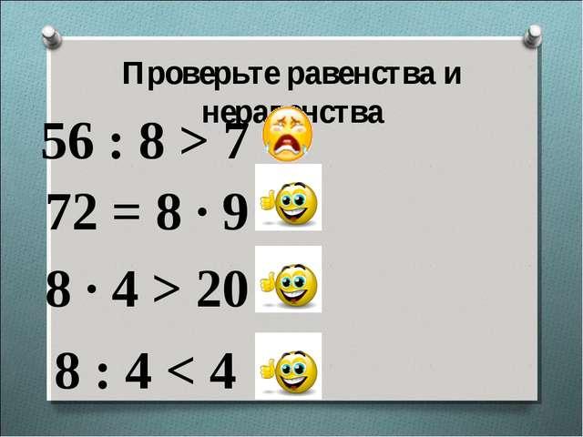 56 : 8 > 7 Проверьте равенства и неравенства 72 = 8 · 9 8 · 4 > 20 8 : 4 < 4