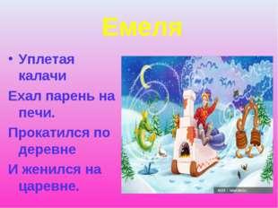 Емеля Уплетая калачи Ехал парень на печи. Прокатился по деревне И женился на