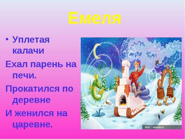 Емеля Уплетая калачи Ехал парень на печи. Прокатился по деревне И женился на...