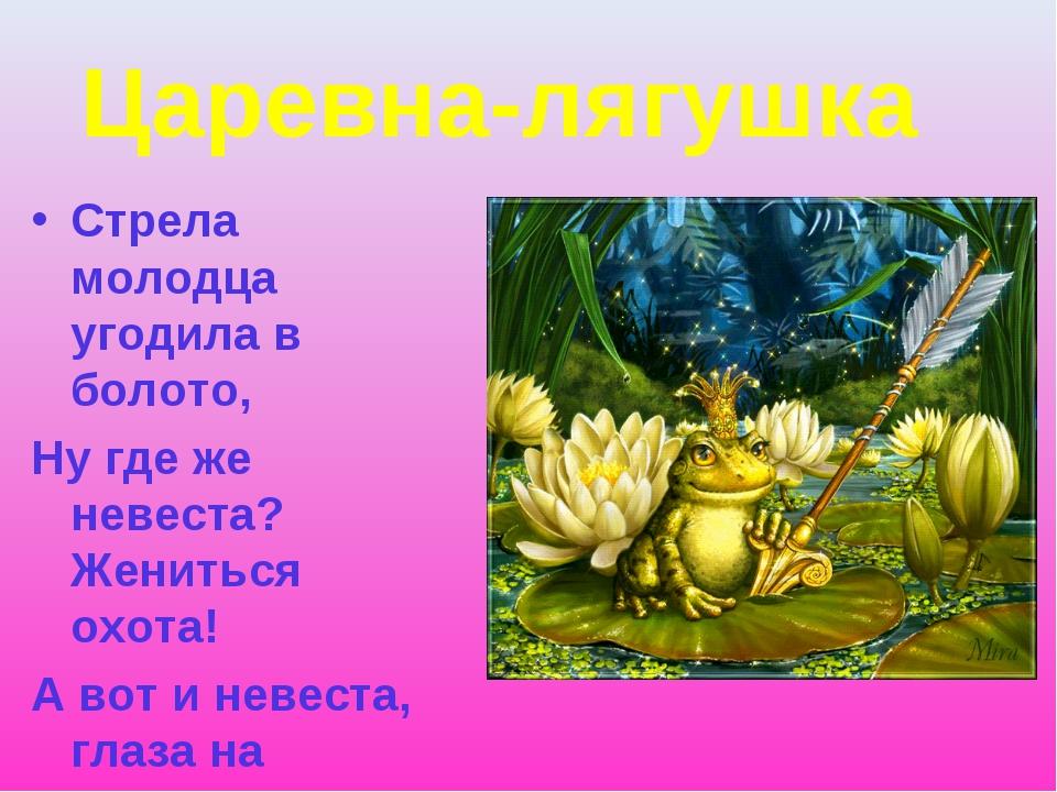 Царевна-лягушка Стрела молодца угодила в болото, Ну где же невеста? Жениться...