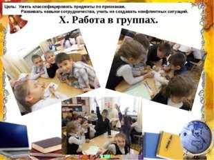 X. Работа в группах. Цель: Уметь классифицировать предметы по признакам. Раз