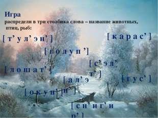 Игра распредели в три столбика слова – название животных, птиц, рыб: [ т' у л