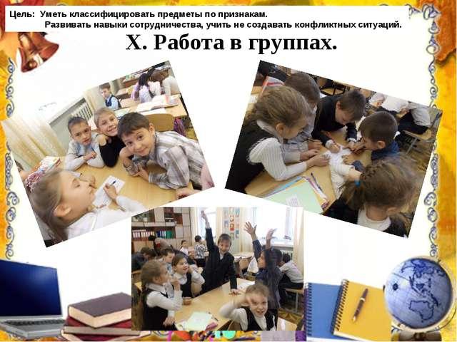 X. Работа в группах. Цель: Уметь классифицировать предметы по признакам. Раз...