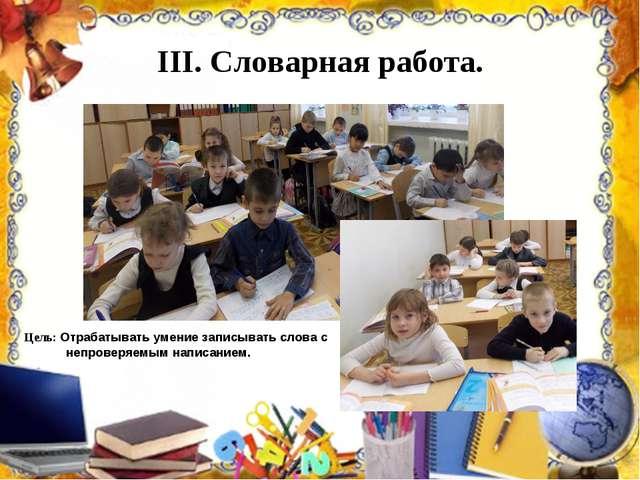III. Словарная работа. Цель: Отрабатывать умение записывать слова с непроверя...