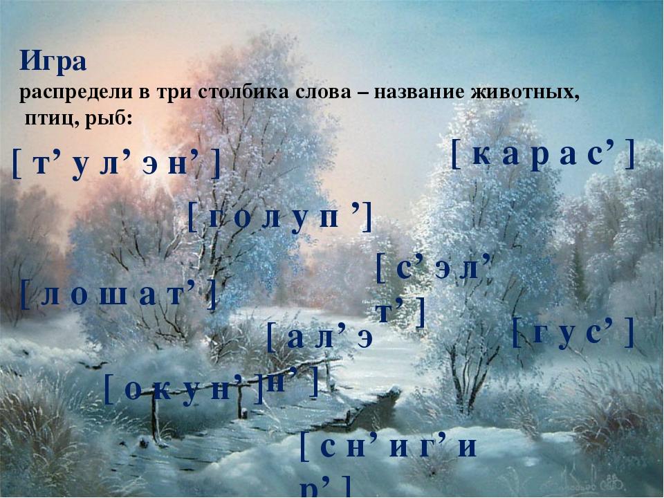 Игра распредели в три столбика слова – название животных, птиц, рыб: [ т' у л...