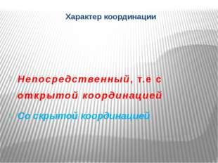 Характер координации Непосредственный, т.е с открытой координацией Со скрытой