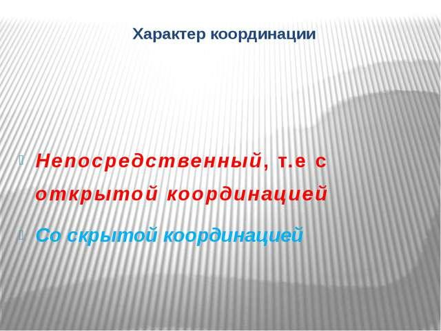 Характер координации Непосредственный, т.е с открытой координацией Со скрытой...