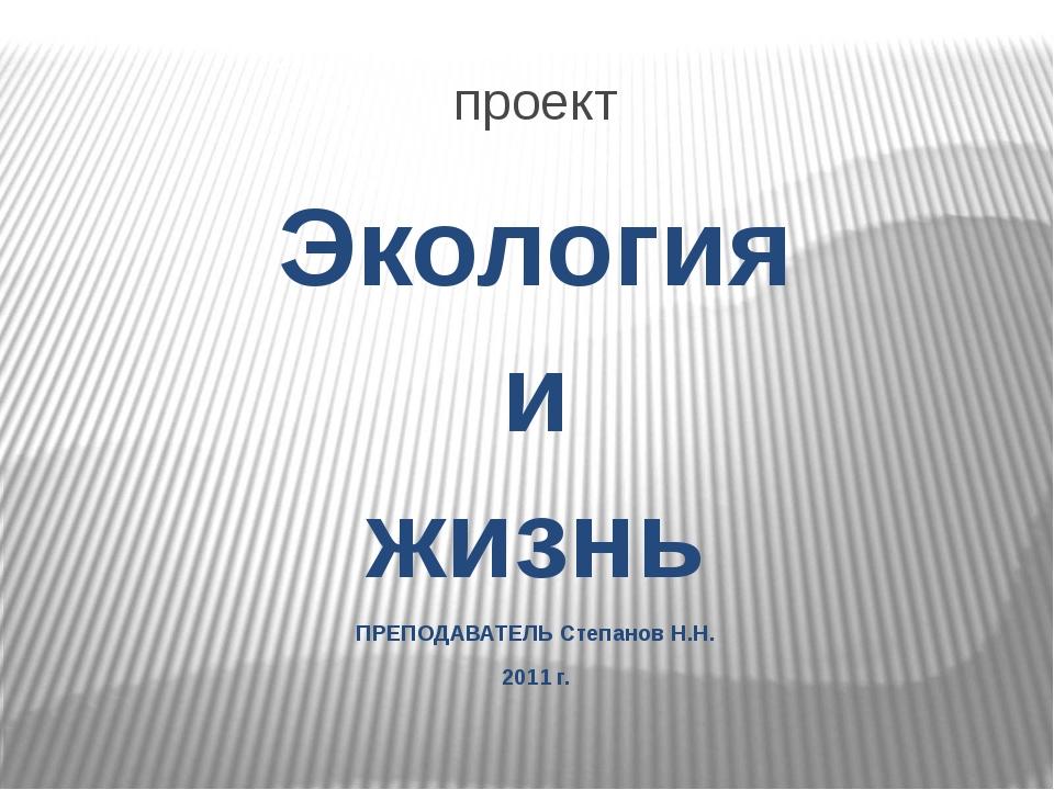 проект Экология и жизнь ПРЕПОДАВАТЕЛЬ Степанов Н.Н. 2011 г.
