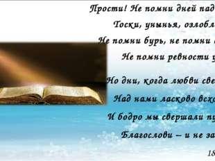 Прости! Не помни дней паденья, Тоски, унынья, озлобленья, Не помни бурь, не п