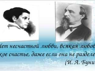 «Нет несчастной любви, всякая любовь великое счастье, даже если она не раздел